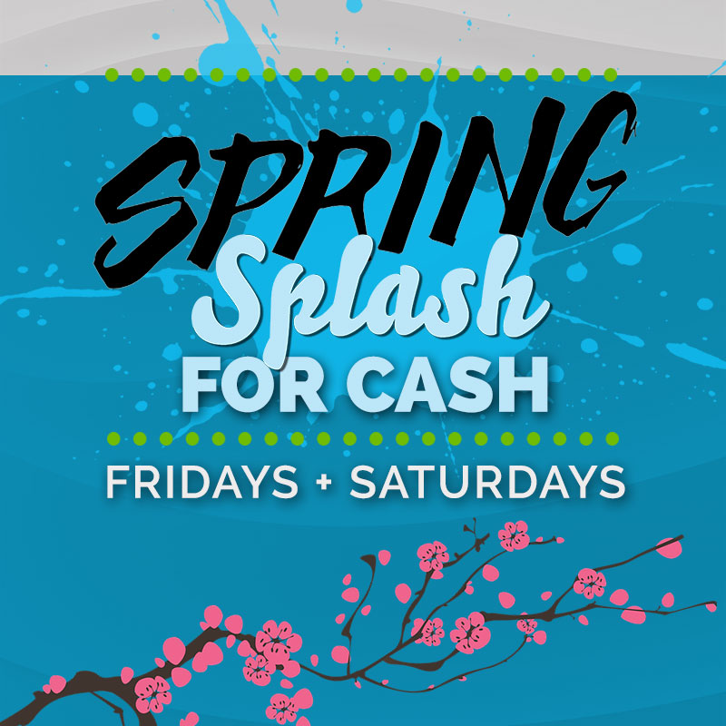 SPRING SPLASH FOR CASH FRIDAYS + SATURDAYS