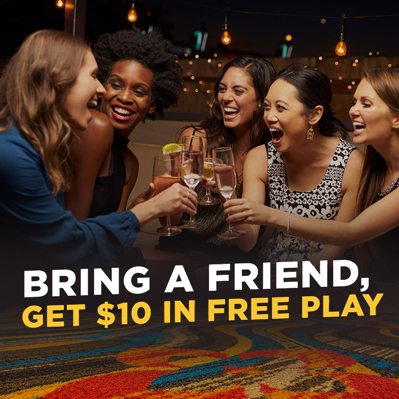 BRING A FRIEND, GET $10 IN FREE PLAY