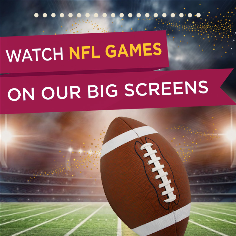 WATCH NFL GAMES ON OUR BIG SCREENS